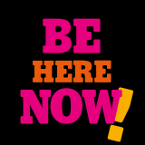 Be here now!