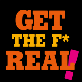 Get the f* real!